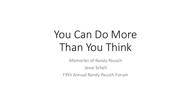 You Can Do More Than You Think Memories of Randy Pausch Jesse Schell Fifth Annual Randy Pausch Forum