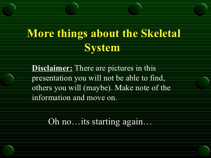More things about the Skeletal System   Oh no…its starting again… Disclaimer:  There are pictures in this presentation you...