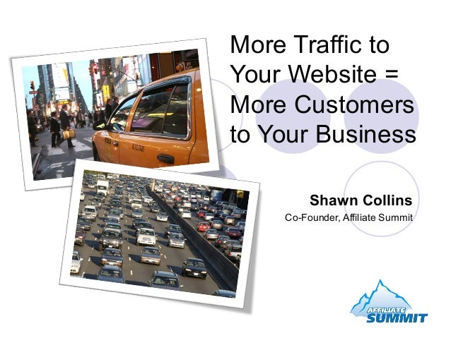 More Traffic toYour Website =More Customersto Your BusinessShawn CollinsCo-Founder, Affiliate Summit