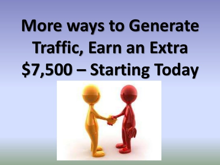 More ways to Generate Traffic, Earn an Extra$7,500 – Starting Today