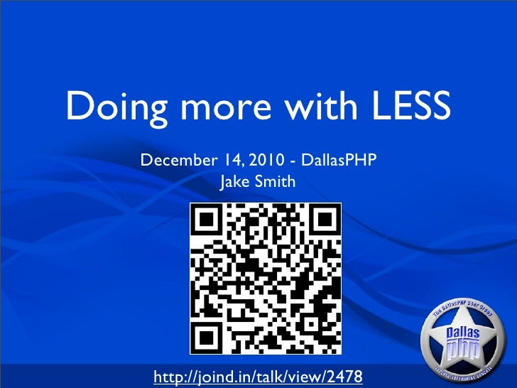Doing more with LESS   December 14, 2010 - DallasPHP           Jake Smith    http://joind.in/talk/view/2478
