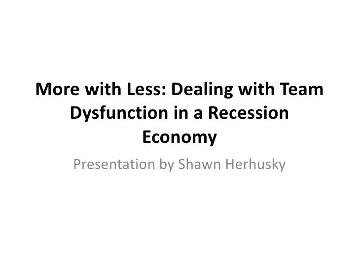 More with Less: Dealing with Team   Dysfunction in a Recession            Economy    Presentation by Shawn Herhusky