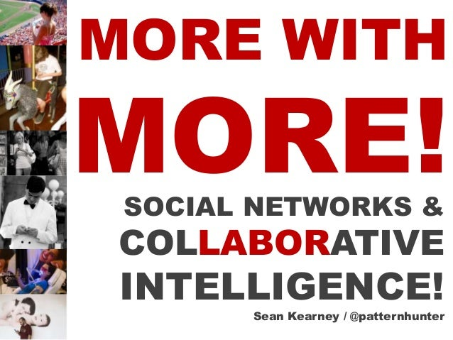MORE WITHMORE! SOCIAL NETWORKS & COLLABORATIVE INTELLIGENCE!       Sean Kearney / @patternhunter