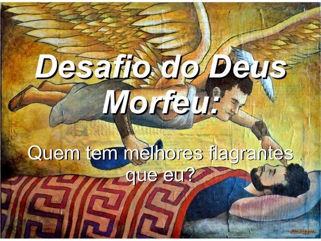 Desafio do Deus   Morfeu:Quem tem melhores flagrantes         que eu?