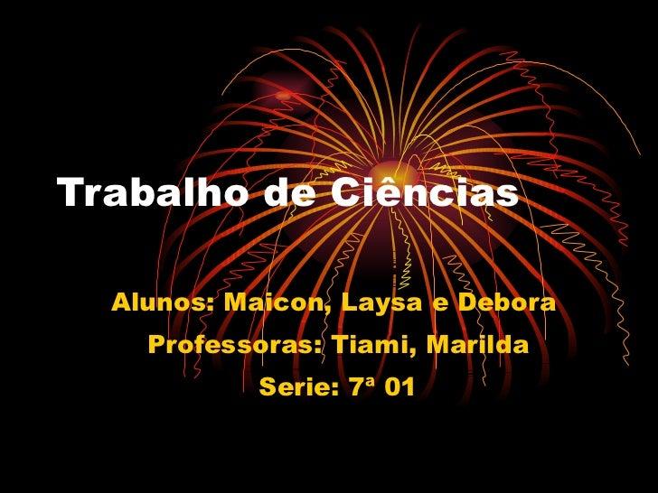 Trabalho de Ciências Alunos: Maicon, Laysa e Debora  Professoras: Tiami, Marilda Serie: 7ª 01