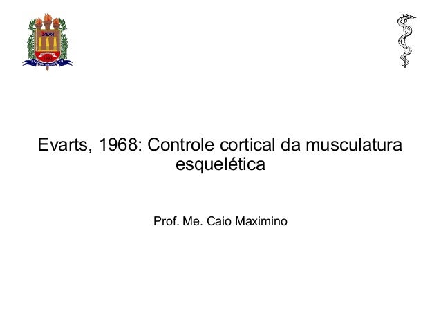 Evarts, 1968: Controle cortical da musculatura esquelética Prof. Me. Caio Maximino