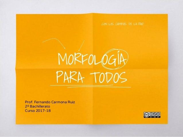 MORFOLOGÍA PARA TODOS Prof. Fernando Carmona Ruiz 2º Bachillerato Curso 2017-18 ¡CON LOS CAMBIOS DE LA RAE!