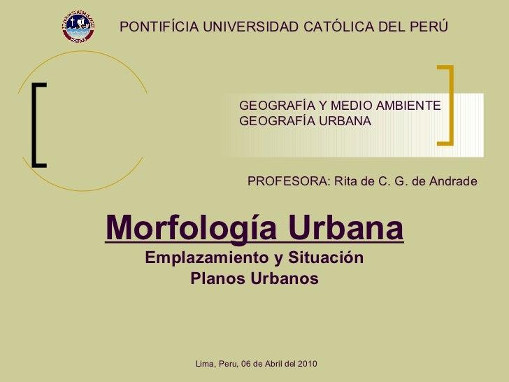 Morfología Urbana Emplazamiento y Situación Planos Urbanos PONTIFÍCIA UNIVERSIDAD CATÓLICA DEL PERÚ PROFESORA: Rita de C. ...