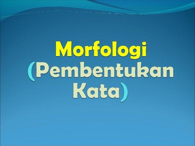 Ilmu  morfologi~ Ilmu yang mengajistruktur, bentuk dan   golongan kata.