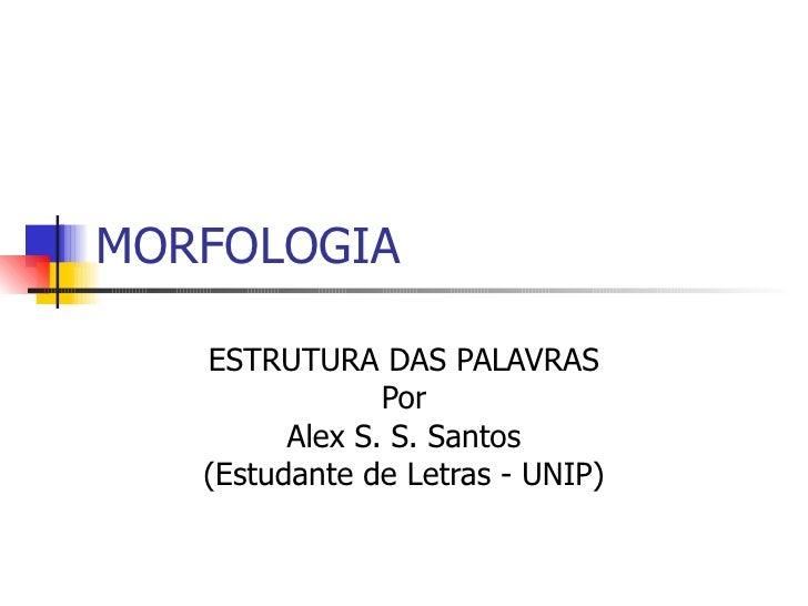 MORFOLOGIA ESTRUTURA DAS PALAVRAS Por Alex S. S. Santos (Estudante de Letras - UNIP)