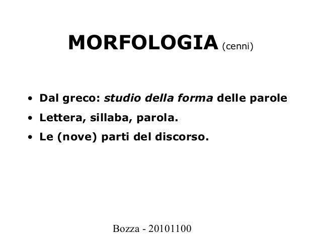 Bozza - 20101100 MORFOLOGIA (cenni) • Dal greco: studio della forma delle parole • Lettera, sillaba, parola. • Le (nove) p...