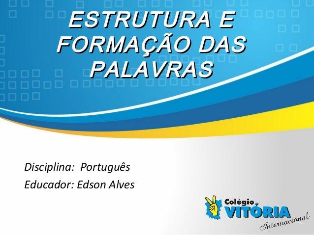 Crateús/CECrateús/CE ESTRUTURA EESTRUTURA E FORMAÇÃO DASFORMAÇÃO DAS PALAVRASPALAVRAS Disciplina: Português Educador: Edso...