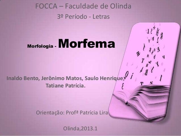 Morfologia - Morfema FOCCA – Faculdade de Olinda 3º Período - Letras Inaldo Bento, Jerônimo Matos, Saulo Henrique, Tatiane...