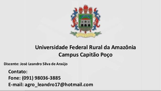 Discente: José Leandro Silva de Araújo Universidade Federal Rural da Amazônia Campus Capitão Poço Contato: Fone: (091) 980...