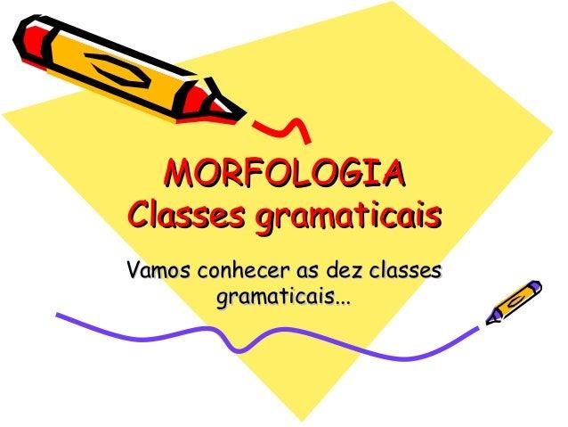 MORFOLOGIAMORFOLOGIA Classes gramaticaisClasses gramaticais Vamos conhecer as dez classesVamos conhecer as dez classes gra...