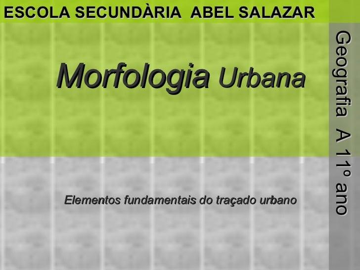 Morfologia  Urbana Elementos fundamentais do traçado urbano Geografia  A 11º ano ESCOLA SECUNDÀRIA  ABEL SALAZAR