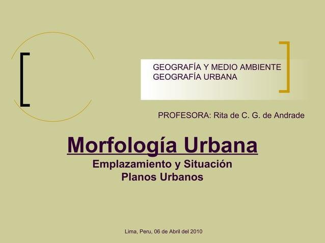 Morfología Urbana Emplazamiento y Situación Planos Urbanos PROFESORA: Rita de C. G. de Andrade GEOGRAFÍA Y MEDIO AMBIENTE ...