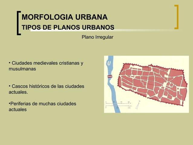Plano Irregular • Ciudades medievales cristianas y musulmanas • Cascos históricos de las ciudades actuales. •Periferias de...