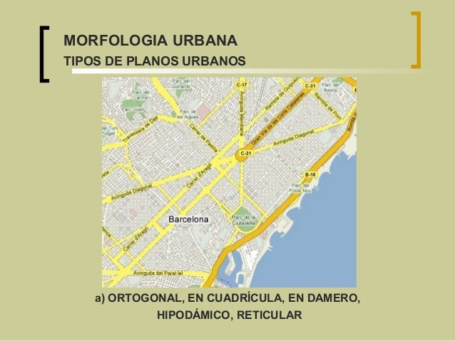 MORFOLOGIA URBANA TIPOS DE PLANOS URBANOS a) ORTOGONAL, EN CUADRÍCULA, EN DAMERO, HIPODÁMICO, RETICULAR