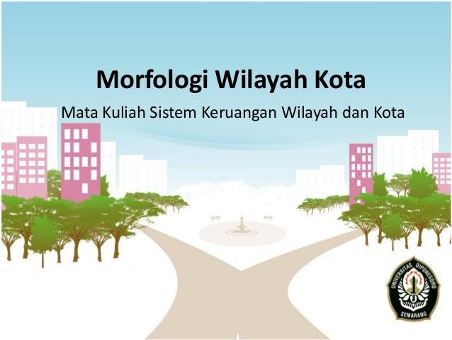 Morfologi Wilayah Kota Mata Kuliah Sistem Keruangan Wilayah dan Kota