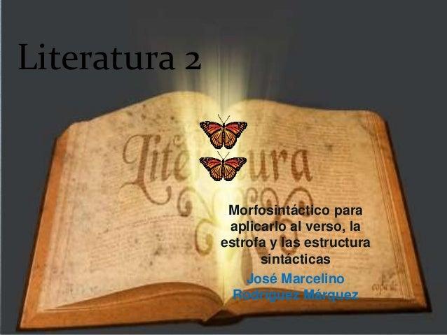 Literatura 2 Morfosintáctico para aplicarlo al verso, la estrofa y las estructura sintácticas José Marcelino Rodríguez Már...