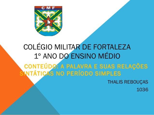COLÉGIO MILITAR DE FORTALEZA 1º ANO DO ENSINO MÉDIO CONTEÚDO: A PALAVRA E SUAS RELAÇÕES SINTÁTICAS NO PERÍODO SIMPLES THAL...
