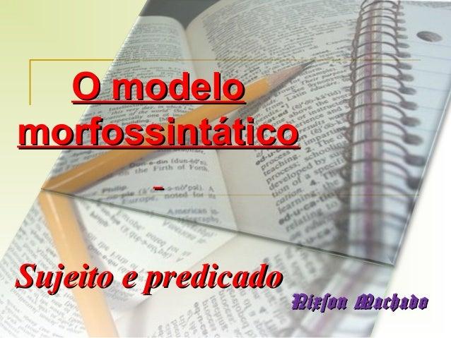 O modelo morfossintático  Sujeito e predicado  Nixson Machado