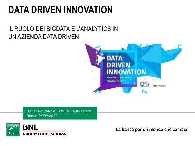 LUCA DELL'ANNA, DAVIDE MORGAGNI Roma, 24/02/2017 DATA DRIVEN INNOVATION IL RUOLO DEI BIGDATA E L'ANALYTICS IN UN'AZIENDA D...
