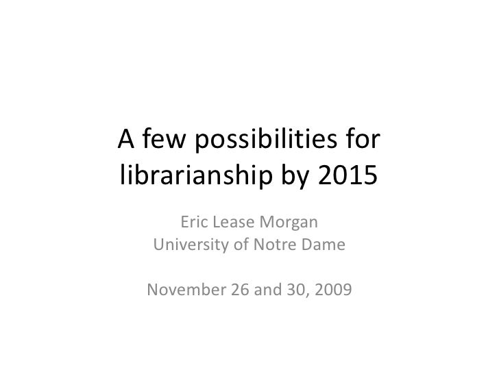 A few possibilities for librarianship by 2015       Eric Lease Morgan    University of Notre Dame    November 26 and 30, 2...