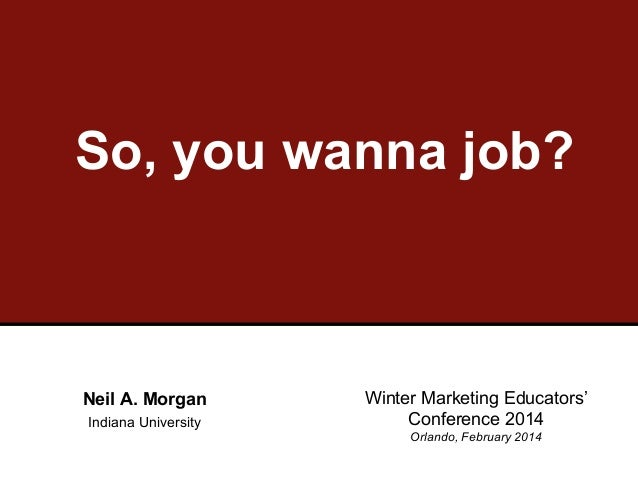So, you wanna job?  Neil A. Morgan Indiana University  Winter Marketing Educators' Conference 2014 Orlando, February 2014