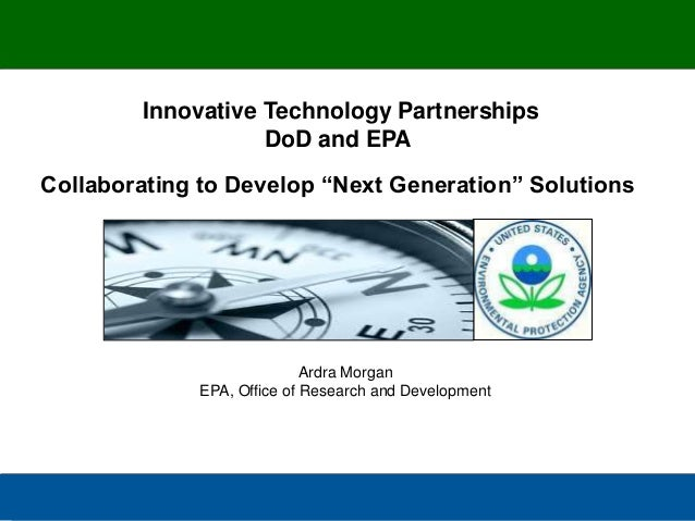 "Innovative Technology Partnerships DoD and EPA  Collaborating to Develop ""Next Generation"" Solutions  Ardra Morgan EPA, Of..."