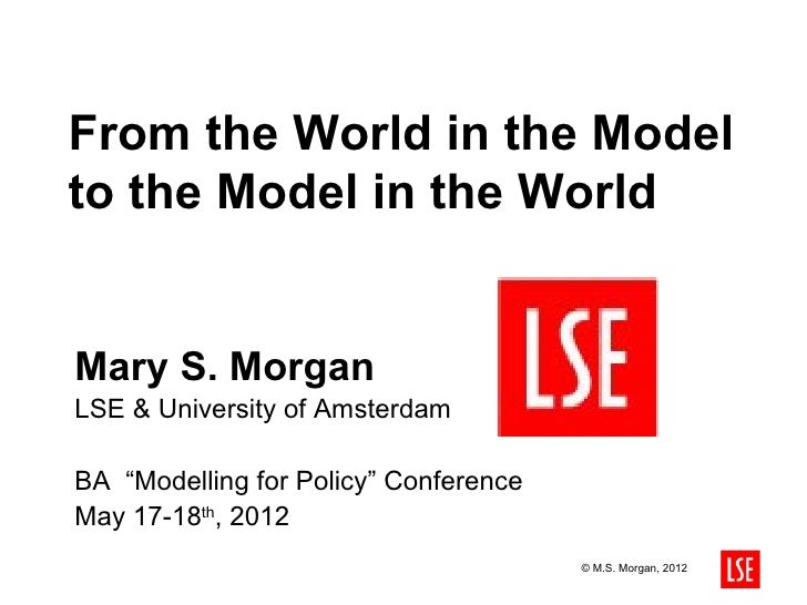 "From the World in the Modelto the Model in the WorldMary S. MorganLSE & University of AmsterdamBA ""Modelling for Policy"" C..."