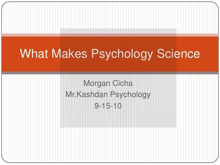 Morgan Cicha<br />Mr.Kashdan Psychology <br />9-15-10<br />What Makes Psychology Science<br />