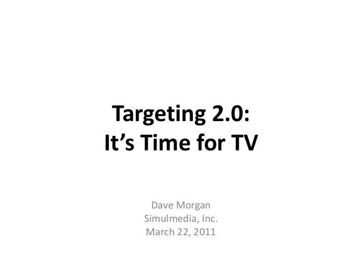 Targeting 2.0:It's Time for TV<br />Dave Morgan<br />Simulmedia, Inc.<br />March 22, 2011<br />