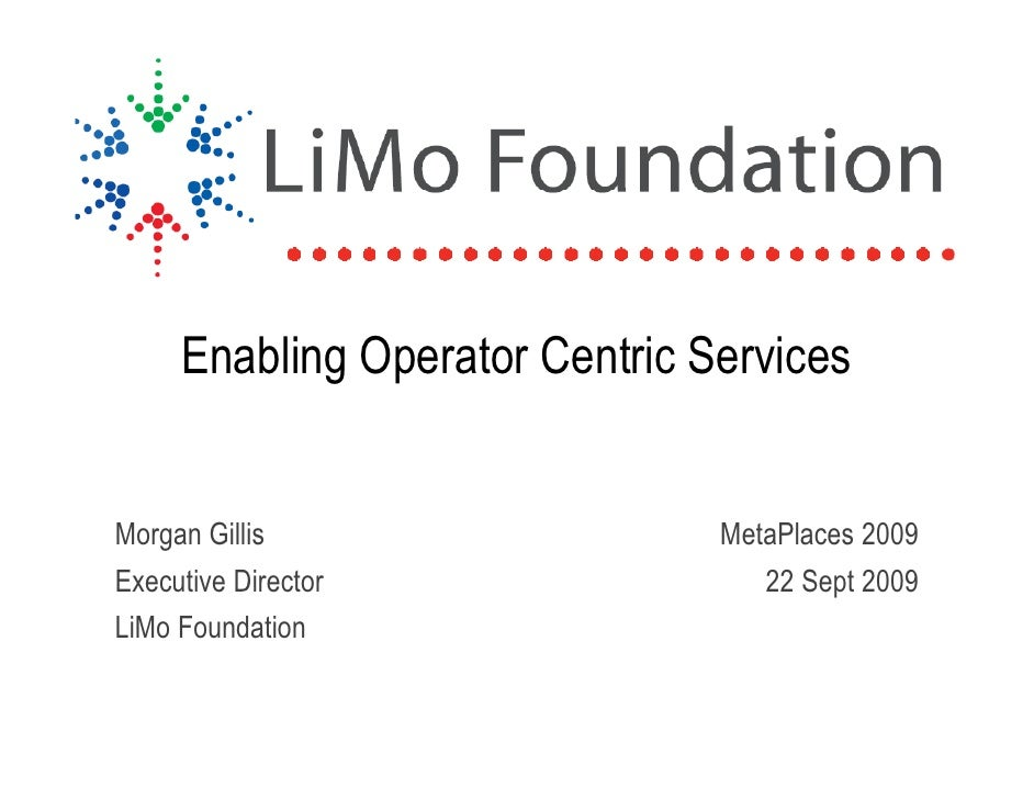 Enabling Operator Centric Services   Morgan Gillis                   MetaPlaces 2009 Executive Director                 22...