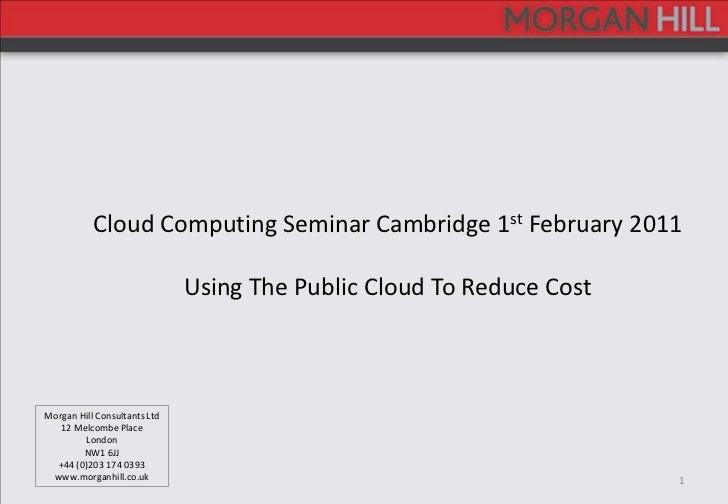 1<br />Cloud Computing Seminar Cambridge 1st February 2011<br />Using The Public Cloud To Reduce Cost<br />Morgan Hill Con...