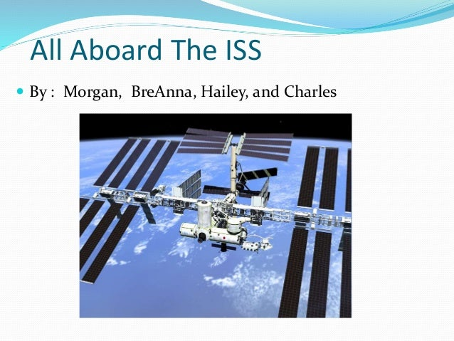 All Aboard The ISS  By : Morgan, BreAnna, Hailey, and Charles