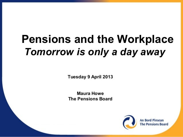 Pensions and the WorkplaceTomorrow is only a day away        Tuesday 9 April 2013           Maura Howe        The Pensions...