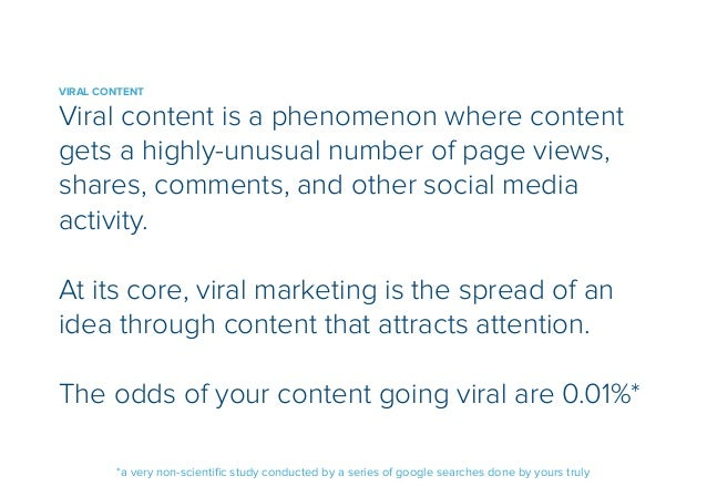 VIRAL CONTENT  Viral content is a phenomenon where content  gets a highly-unusual number of page views,  shares, comments,...