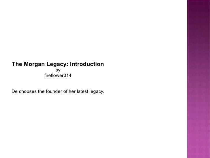 The Morgan Legacy: Introduction by fireflower314 De chooses the founder of her latest legacy.