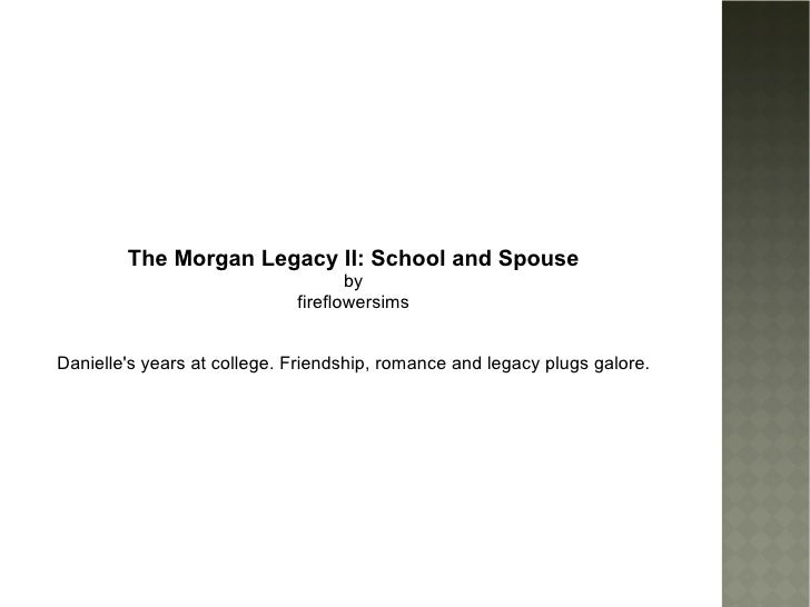 The Morgan Legacy II: School and Spouse by fireflowersims Danielle's years at college. Friendship, romance and legacy plug...