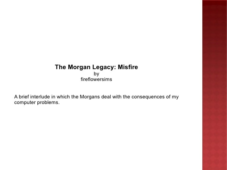 The Morgan Legacy: Misfire by fireflowersims A brief interlude in which the Morgans deal with the consequences of my compu...