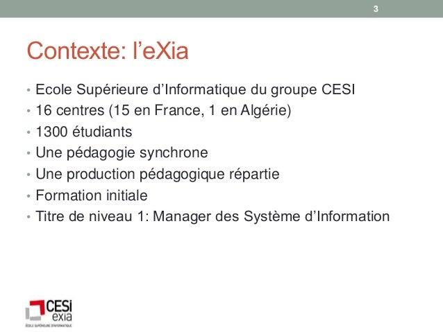 3Contexte: l'eXia• Ecole Supérieure d'Informatique du groupe CESI• 16 centres (15 en France, 1 en Algérie)• 1300 étudiants...