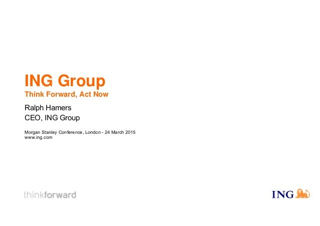 ING Group Think Forward, Act Now Ralph Hamers CEO, ING Group Morgan Stanley Conference, London - 24 March 2015 www.ing.com