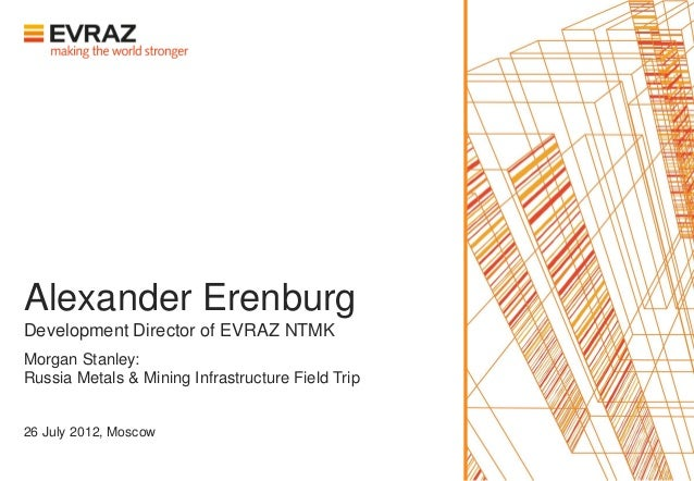 Alexander ErenburgDevelopment Director of EVRAZ NTMKMorgan Stanley:Russia Metals & Mining Infrastructure Field Trip26 July...