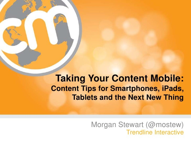 Taking Your Content Mobile:Content Tips for Smartphones, iPads, Tablets and the Next New Thing<br />Morgan Stewart (@moste...