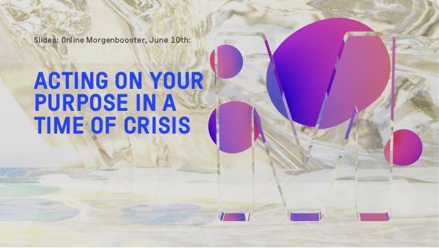 Slides: Online Morgenbooster, June 10th: ACTING ON YOUR PURPOSE IN A TIME OF CRISIS