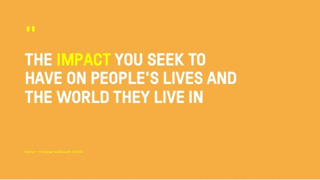 """THE IMPACT YOU SEEK TO HAVE ON PEOPLE'S LIVES AND THE WORLD THEY LIVE IN """" Kantar - Purpose–led Growth (2020)"""