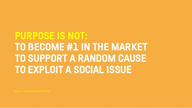 PURPOSE IS NOT: TO BECOME #1 IN THE MARKET TO SUPPORT A RANDOM CAUSE TO EXPLOIT A SOCIAL ISSUE Kantar - Purpose–led Growth...