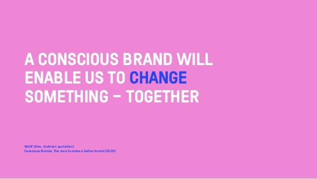 A CONSCIOUS BRAND WILL ENABLE US TO CHANGE SOMETHING - TOGETHER Wolff Olins, (indirect quotation) Conscious Brands, The ra...
